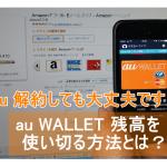 解約後にau WALLETカード残高を確認し1円まできれいに使い切る方法とは?