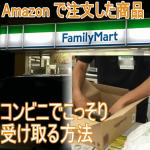 Amazon 家族にバレずにこっそり受け取る方法―コンビニが一番楽